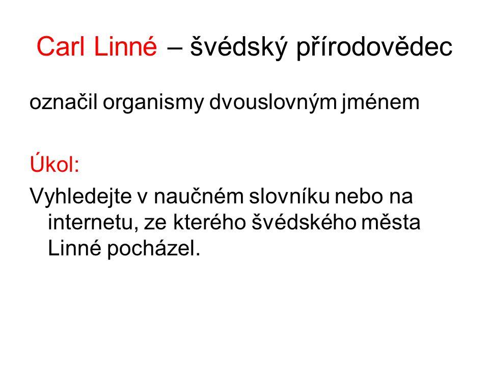 Carl Linné – švédský přírodovědec označil organismy dvouslovným jménem Úkol: Vyhledejte v naučném slovníku nebo na internetu, ze kterého švédského města Linné pocházel.