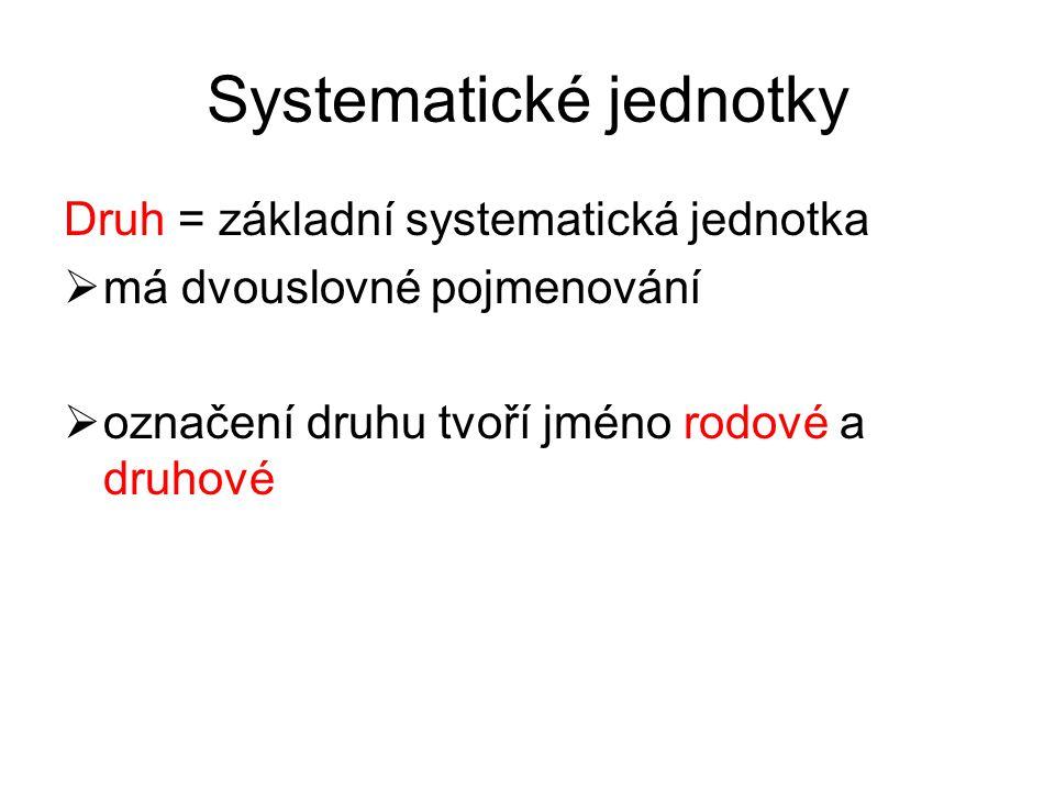 Systematické jednotky Druh = základní systematická jednotka  má dvouslovné pojmenování  označení druhu tvoří jméno rodové a druhové