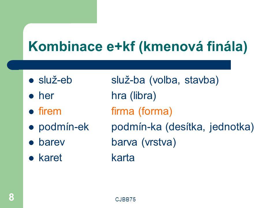 CJBB75 8 Kombinace e+kf (kmenová finála) služ-ebsluž-ba (volba, stavba) herhra (libra) firemfirma (forma) podmín-ekpodmín-ka (desítka, jednotka) barevbarva (vrstva) karetkarta