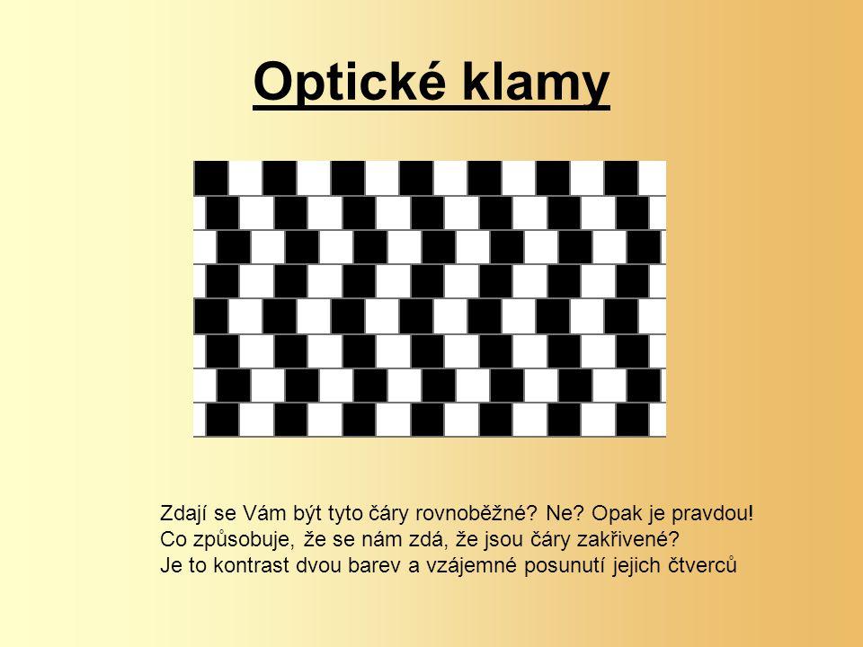 Optické klamy Zdají se Vám být tyto čáry rovnoběžné? Ne? Opak je pravdou! Co způsobuje, že se nám zdá, že jsou čáry zakřivené? Je to kontrast dvou bar