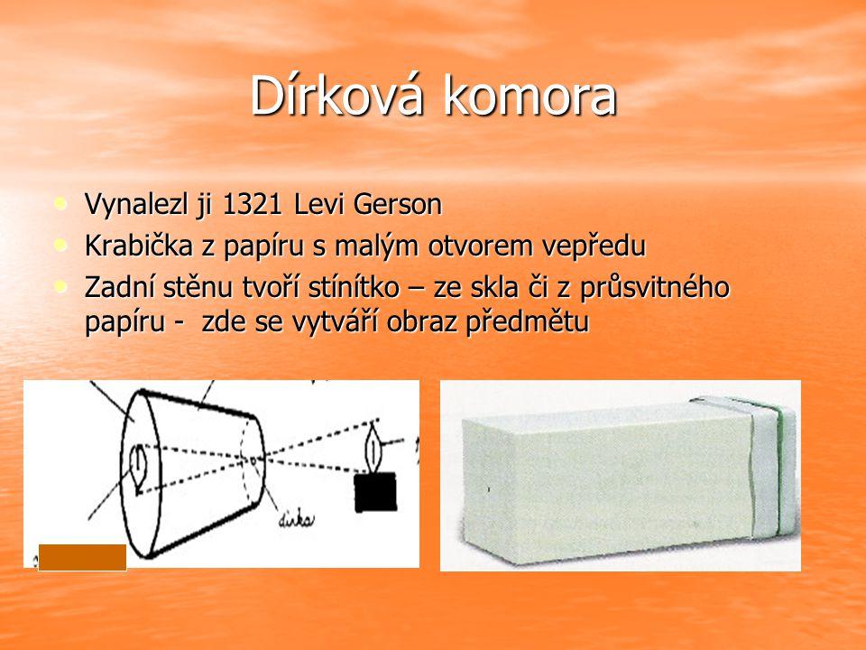 Dírková komora Vynalezl ji 1321 Levi Gerson Vynalezl ji 1321 Levi Gerson Krabička z papíru s malým otvorem vepředu Krabička z papíru s malým otvorem vepředu Zadní stěnu tvoří stínítko – ze skla či z průsvitného papíru - zde se vytváří obraz předmětu Zadní stěnu tvoří stínítko – ze skla či z průsvitného papíru - zde se vytváří obraz předmětu