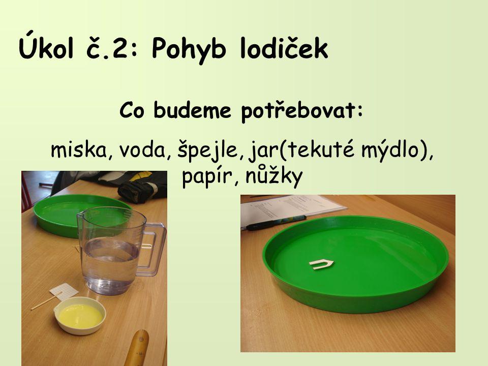 Úkol č.2: Pohyb lodiček Co budeme potřebovat: miska, voda, špejle, jar(tekuté mýdlo), papír, nůžky