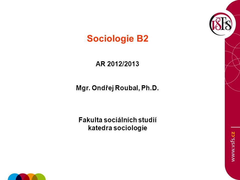 Sociologie B2 AR 2012/2013 Mgr. Ondřej Roubal, Ph.D. Fakulta sociálních studií katedra sociologie