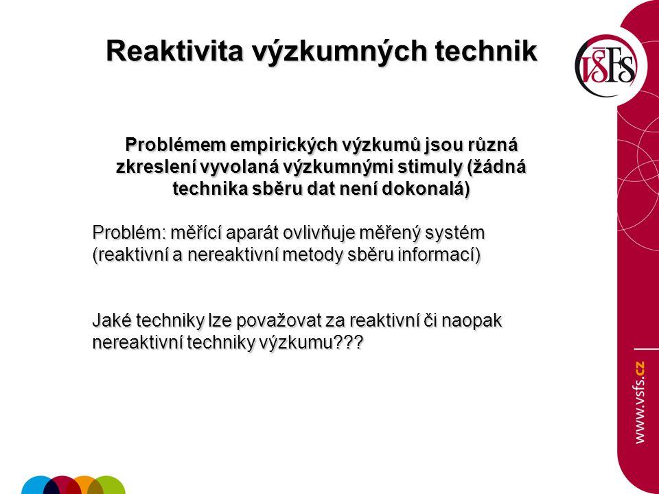 Reaktivita výzkumných technik Problémem empirických výzkumů jsou různá zkreslení vyvolaná výzkumnými stimuly (žádná technika sběru dat není dokonalá) Problém: měřící aparát ovlivňuje měřený systém (reaktivní a nereaktivní metody sběru informací) Jaké techniky lze považovat za reaktivní či naopak nereaktivní techniky výzkumu