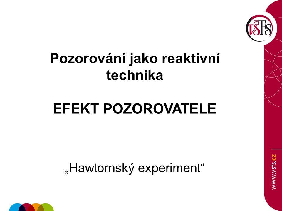 """Pozorování jako reaktivní technika EFEKT POZOROVATELE """"Hawtornský experiment"""