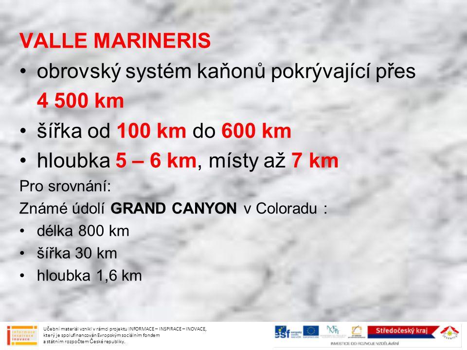 VALLE MARINERIS obrovský systém kaňonů pokrývající přes 4 500 km šířka od 100 km do 600 km hloubka 5 – 6 km, místy až 7 km Pro srovnání: Známé údolí G
