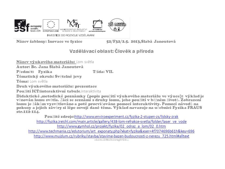 Název šablony: Inovace ve fyzice52/F32/2.5. 2013,Slabá Janoutová Vzdělávací oblast: Člověk a příroda Název výukového materiálu: Lom světla Autor: Bc.