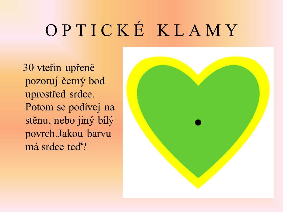 O P T I C K É K L A M Y 30 vteřin upřeně pozoruj černý bod uprostřed srdce. Potom se podívej na stěnu, nebo jiný bílý povrch.Jakou barvu má srdce teď?