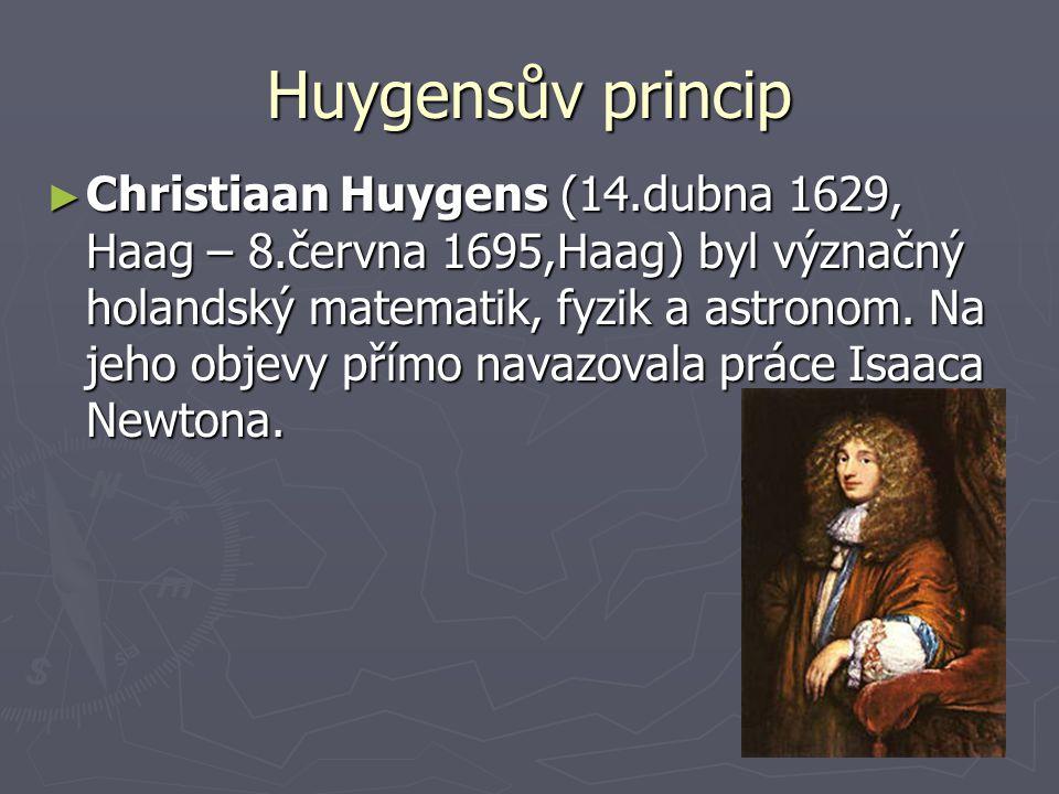 Huygensův princip ► Christiaan Huygens (14.dubna 1629, Haag – 8.června 1695,Haag) byl význačný holandský matematik, fyzik a astronom. Na jeho objevy p