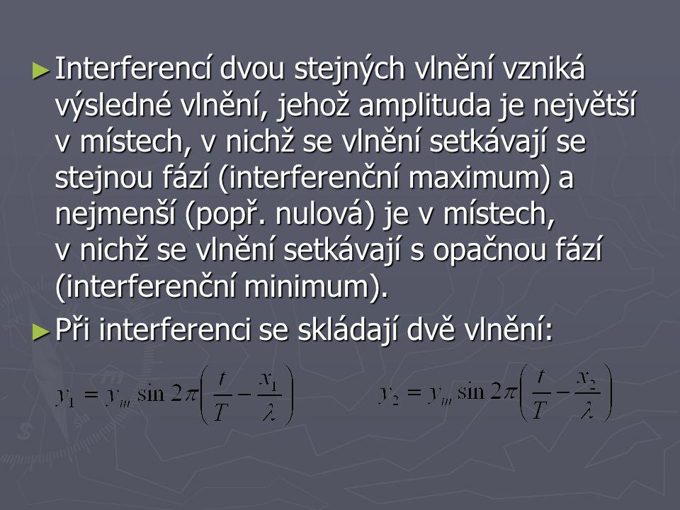 ► Interferencí dvou stejných vlnění vzniká výsledné vlnění, jehož amplituda je největší v místech, v nichž se vlnění setkávají se stejnou fází (interf