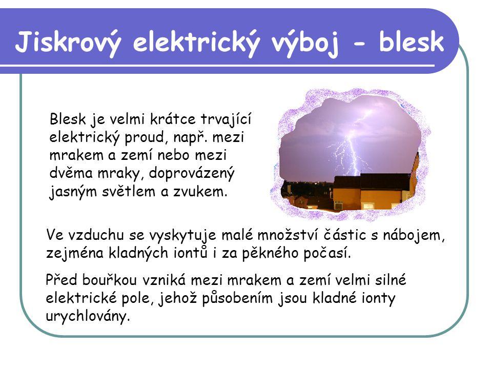 Blesk je velmi krátce trvající elektrický proud, např. mezi mrakem a zemí nebo mezi dvěma mraky, doprovázený jasným světlem a zvukem. Jiskrový elektri