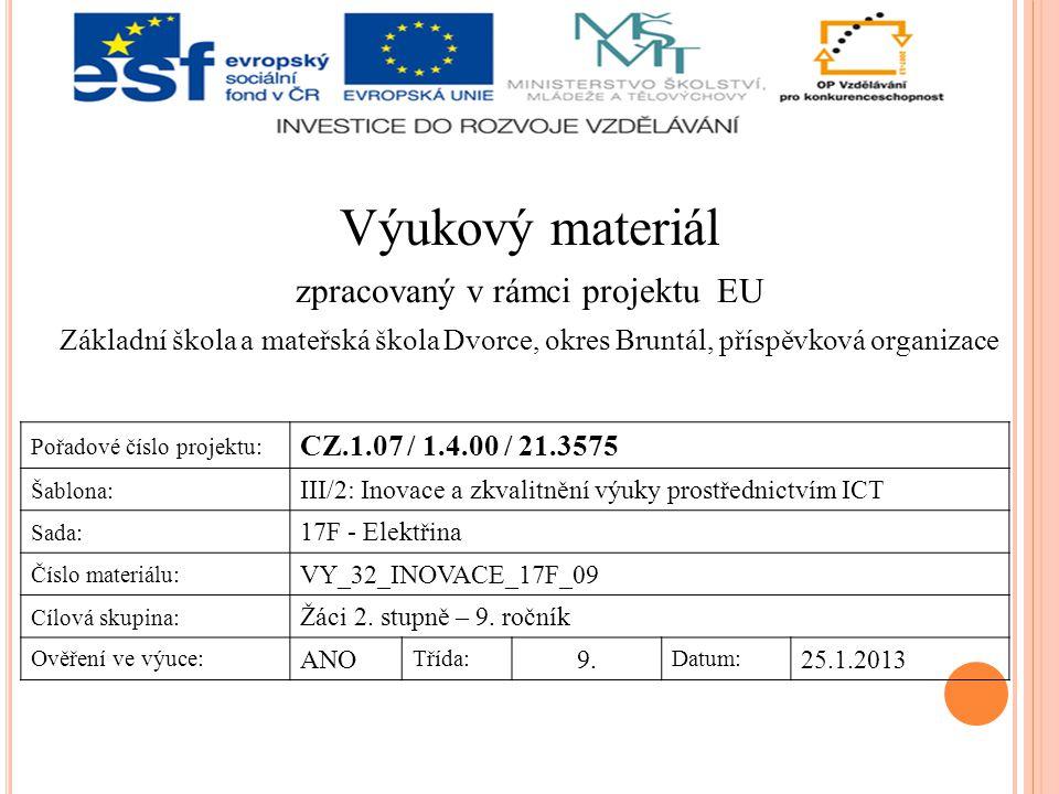 Výukový materiál zpracovaný v rámci projektu EU Základní škola a mateřská škola Dvorce, okres Bruntál, příspěvková organizace Pořadové číslo projektu: CZ.1.07 / 1.4.00 / 21.3575 Šablona: III/2: Inovace a zkvalitnění výuky prostřednictvím ICT Sada: 17F - Elektřina Číslo materiálu: VY_32_INOVACE_17F_09 Cílová skupina: Žáci 2.