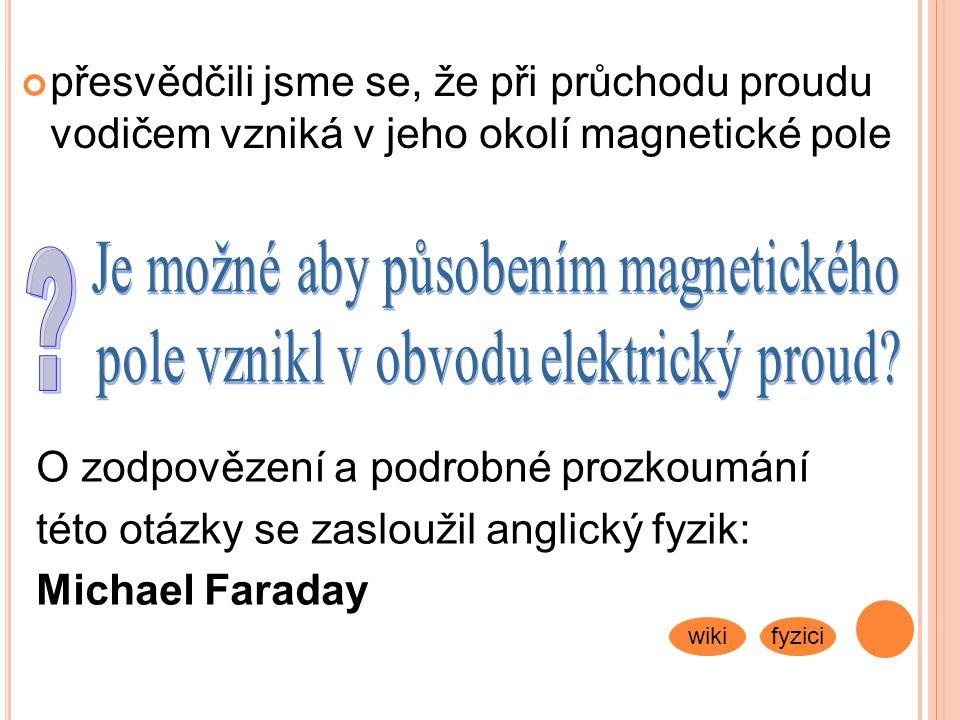 přesvědčili jsme se, že při průchodu proudu vodičem vzniká v jeho okolí magnetické pole O zodpovězení a podrobné prozkoumání této otázky se zasloužil anglický fyzik: Michael Faraday wikifyzici