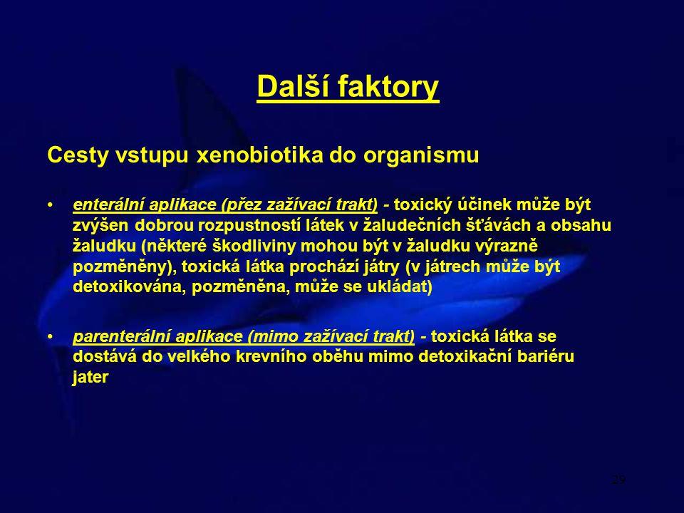 29 Další faktory Cesty vstupu xenobiotika do organismu enterální aplikace (přez zažívací trakt) - toxický účinek může být zvýšen dobrou rozpustností látek v žaludečních šťávách a obsahu žaludku (některé škodliviny mohou být v žaludku výrazně pozměněny), toxická látka prochází játry (v játrech může být detoxikována, pozměněna, může se ukládat) parenterální aplikace (mimo zažívací trakt) - toxická látka se dostává do velkého krevního oběhu mimo detoxikační bariéru jater
