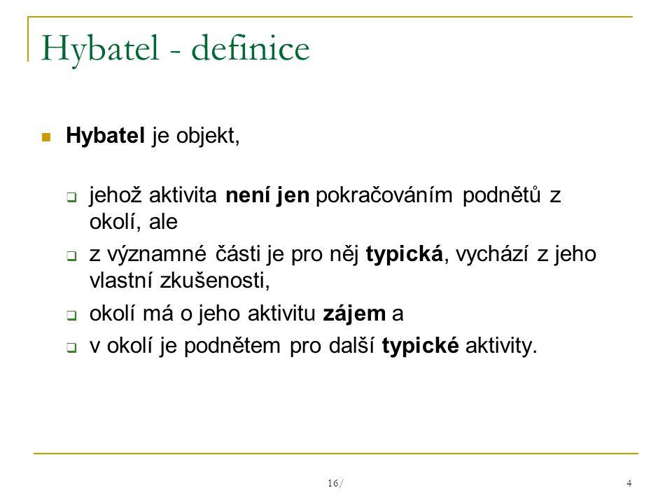 16/ 4 Hybatel - definice Hybatel je objekt,  jehož aktivita není jen pokračováním podnětů z okolí, ale  z významné části je pro něj typická, vychází z jeho vlastní zkušenosti,  okolí má o jeho aktivitu zájem a  v okolí je podnětem pro další typické aktivity.