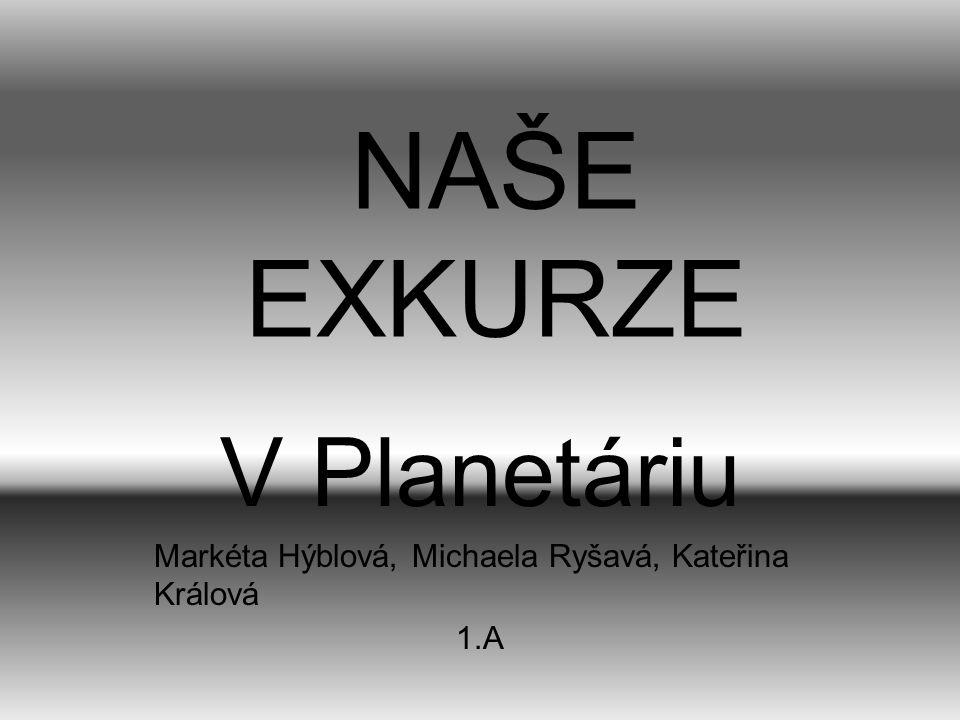 NAŠE EXKURZE V Planetáriu Markéta Hýblová, Michaela Ryšavá, Kateřina Králová 1.A