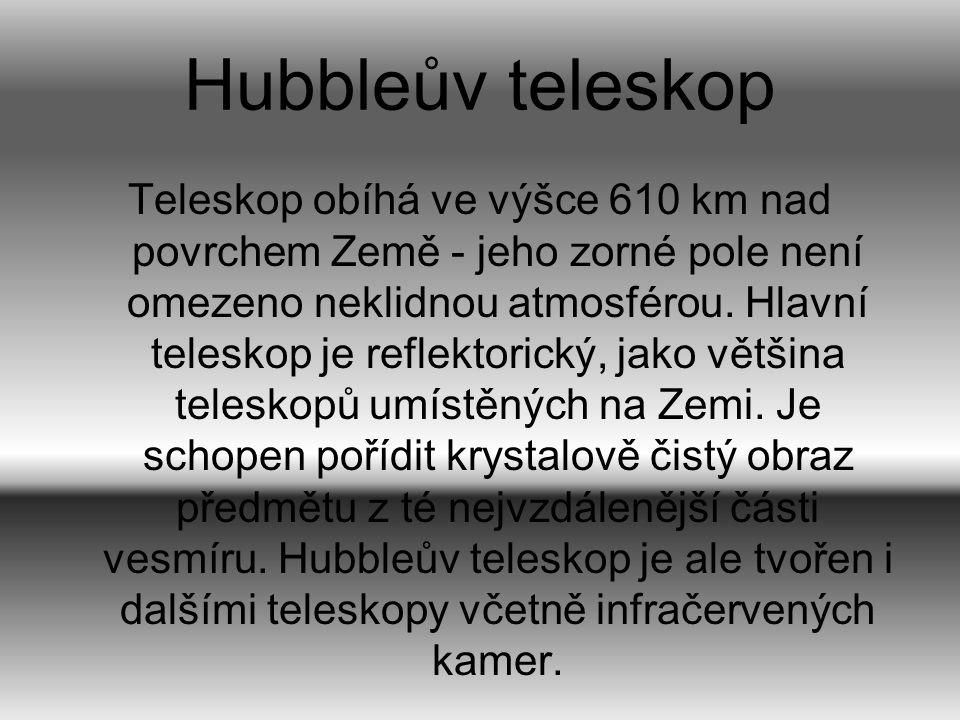 Hubbleův teleskop Teleskop obíhá ve výšce 610 km nad povrchem Země - jeho zorné pole není omezeno neklidnou atmosférou. Hlavní teleskop je reflektoric