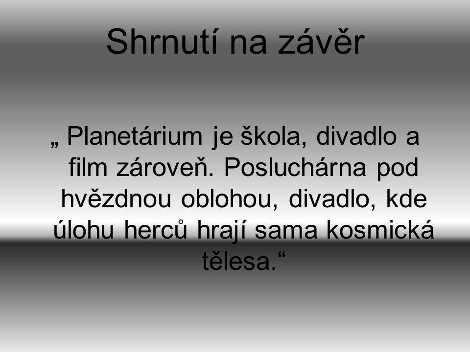 """Shrnutí na závěr """" Planetárium je škola, divadlo a film zároveň. Posluchárna pod hvězdnou oblohou, divadlo, kde úlohu herců hrají sama kosmická tělesa"""