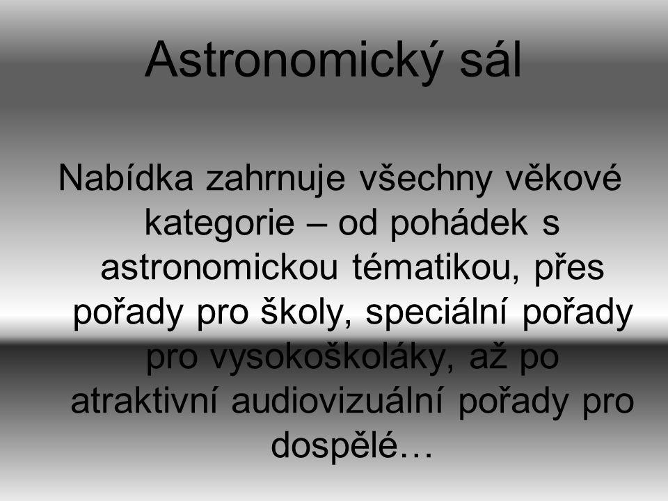 Astronomický sál Nabídka zahrnuje všechny věkové kategorie – od pohádek s astronomickou tématikou, přes pořady pro školy, speciální pořady pro vysokoš