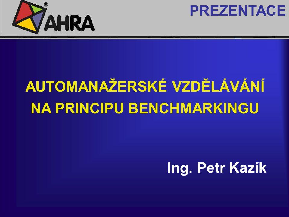 PREZENTACE AUTOMANAŽERSKÉ VZDĚLÁVÁNÍ NA PRINCIPU BENCHMARKINGU Ing. Petr Kazík