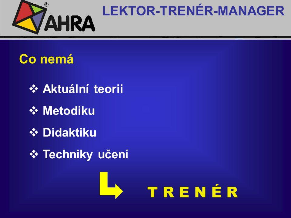 Co nemá  Aktuální teorii  Metodiku  Didaktiku  Techniky učení LEKTOR-TRENÉR-MANAGER T R E N É R