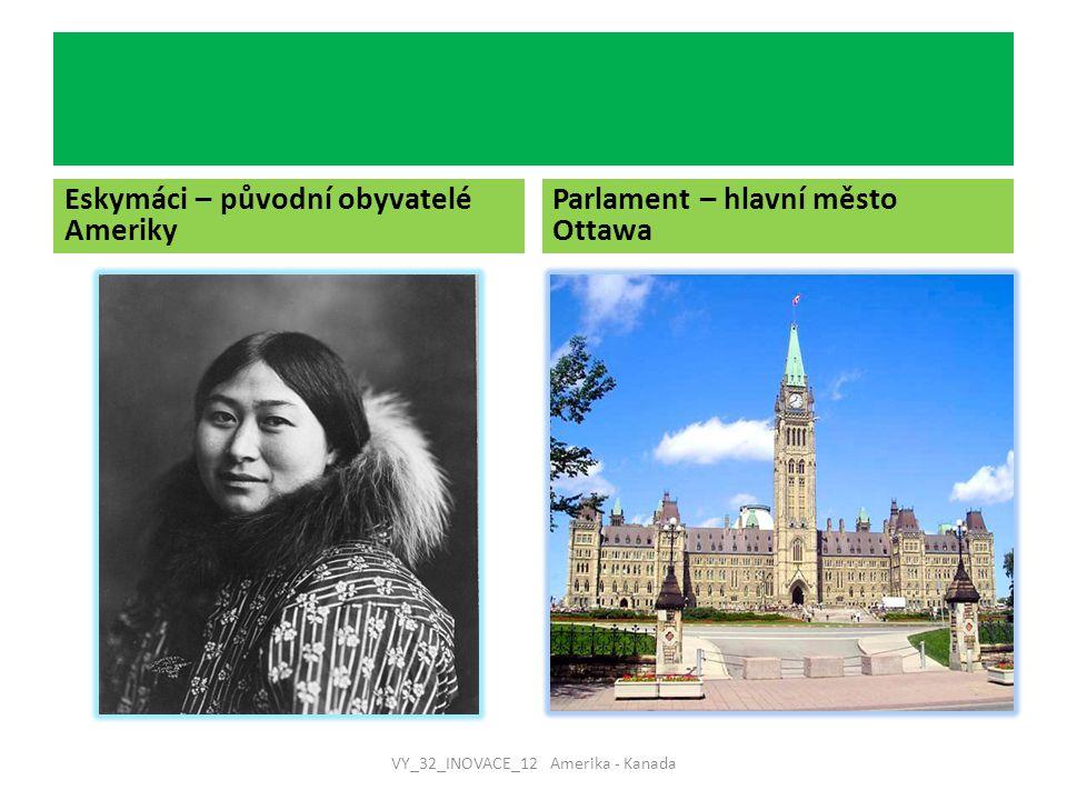Eskymáci – původní obyvatelé Ameriky Parlament – hlavní město Ottawa VY_32_INOVACE_12 Amerika - Kanada