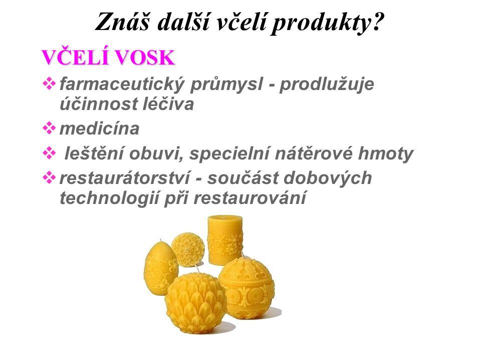 Znáš další včelí produkty? VČELÍ VOSK  farmaceutický průmysl - prodlužuje účinnost léčiva  medicína  leštění obuvi, specielní nátěrové hmoty  rest