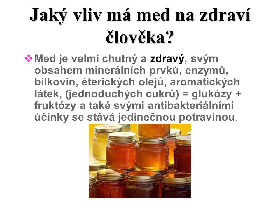Jaký vliv má med na zdraví člověka?  Med je velmi chutný a zdravý, svým obsahem minerálních prvků, enzymů, bílkovin, éterických olejů, aromatických l