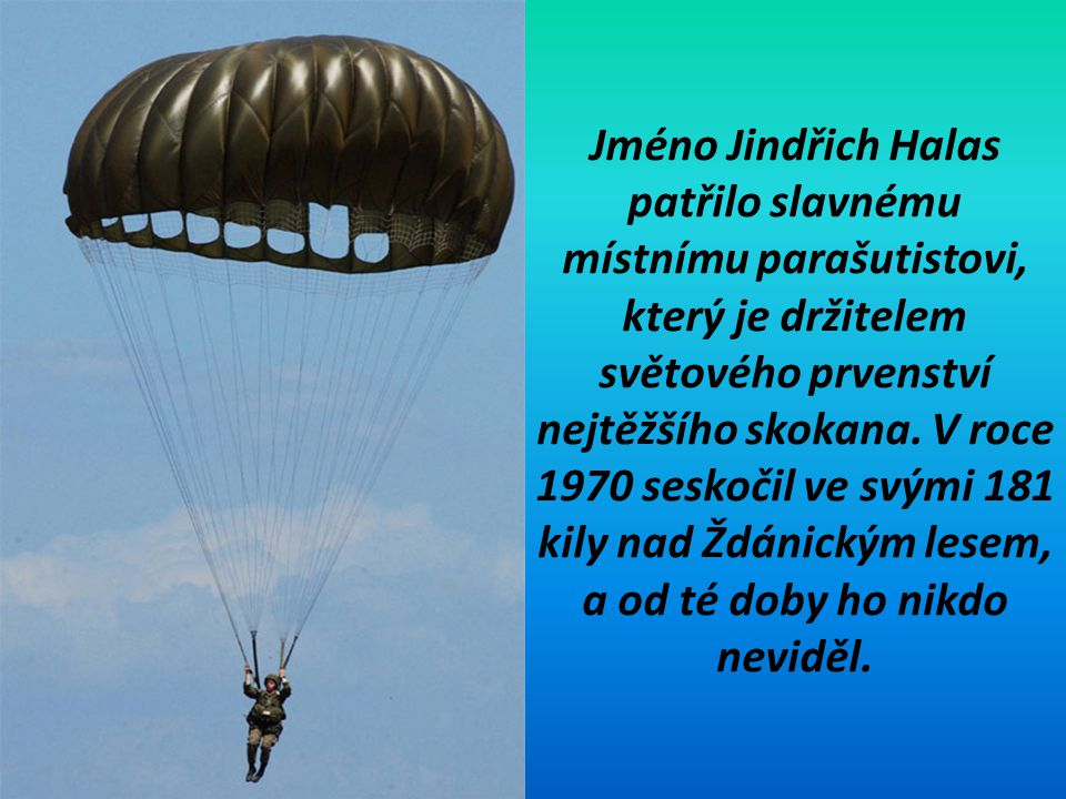 Jméno Jindřich Halas patřilo slavnému místnímu parašutistovi, který je držitelem světového prvenství nejtěžšího skokana.