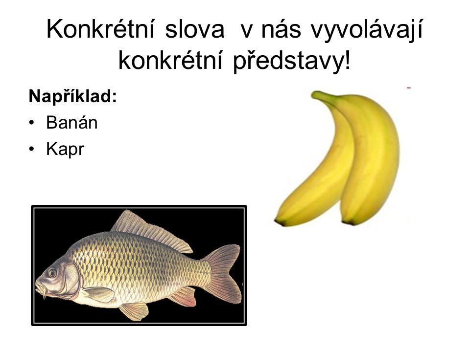 Konkrétní slova v nás vyvolávají konkrétní představy! Například: Banán Kapr