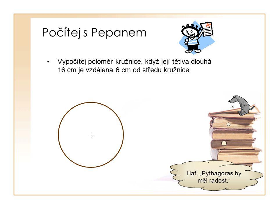 Počítej s Pepanem Vypočítej poloměr kružnice, když její tětiva dlouhá 16 cm je vzdálena 6 cm od středu kružnice.