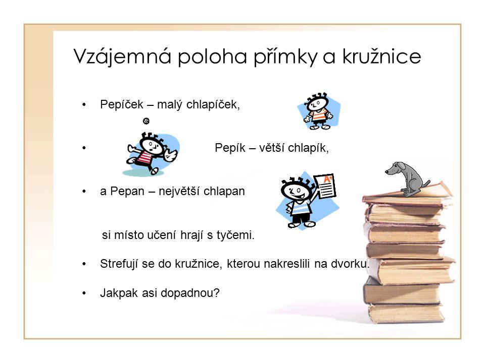 Vzájemná poloha přímky a kružnice Pepíček – malý chlapíček, Pepík – větší chlapík, a Pepan – největší chlapan si místo učení hrají s tyčemi.