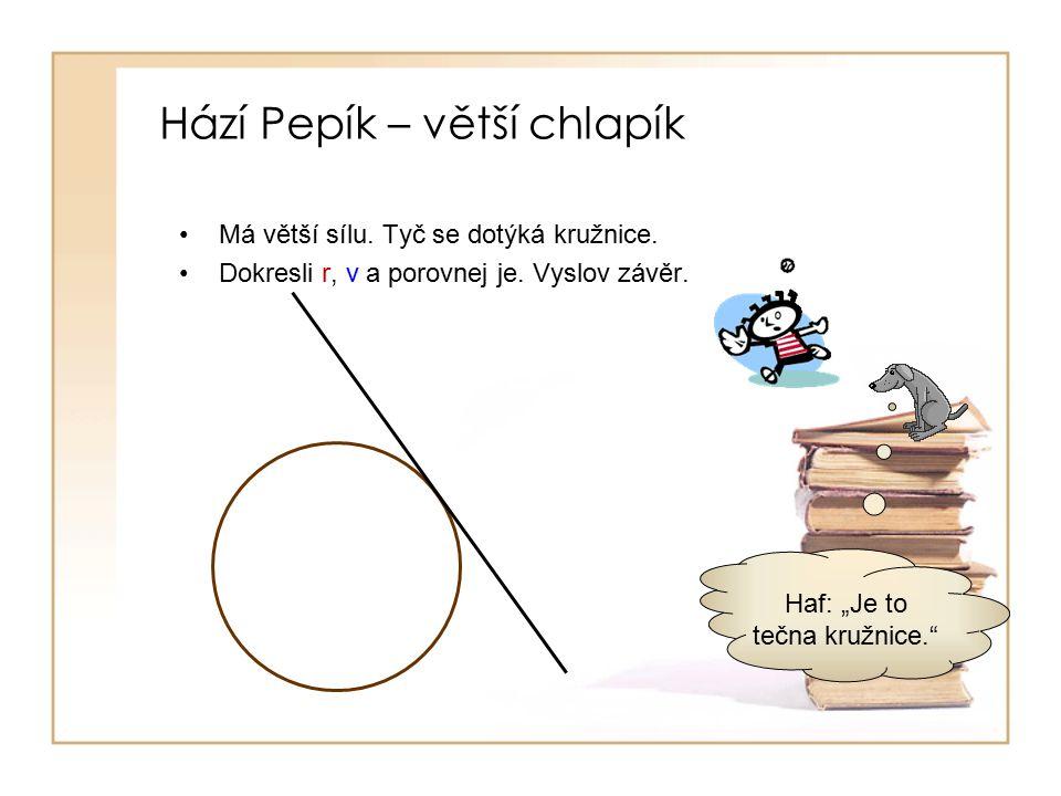 Hází Pepík – větší chlapík Má větší sílu.Tyč se dotýká kružnice.