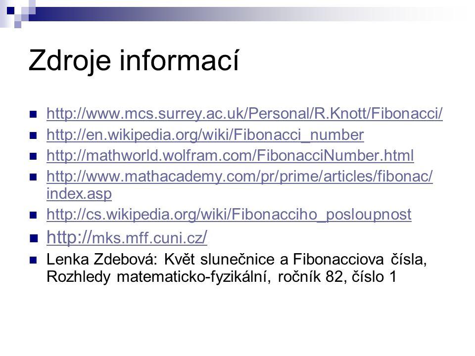 Zdroje informací http://www.mcs.surrey.ac.uk/Personal/R.Knott/Fibonacci/ http://en.wikipedia.org/wiki/Fibonacci_number http://mathworld.wolfram.com/FibonacciNumber.html http://www.mathacademy.com/pr/prime/articles/fibonac/ index.asp http://www.mathacademy.com/pr/prime/articles/fibonac/ index.asp http://cs.wikipedia.org/wiki/Fibonacciho_posloupnost http:// mks.mff.cuni.cz / http:// mks.mff.cuni.cz / Lenka Zdebová: Květ slunečnice a Fibonacciova čísla, Rozhledy matematicko-fyzikální, ročník 82, číslo 1