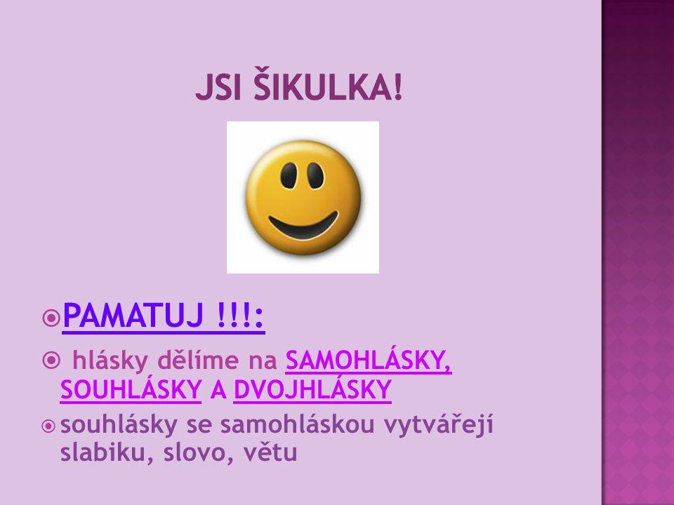  PAMATUJ !!!:  hlásky dělíme na SAMOHLÁSKY, SOUHLÁSKY A DVOJHLÁSKY  souhlásky se samohláskou vytvářejí slabiku, slovo, větu