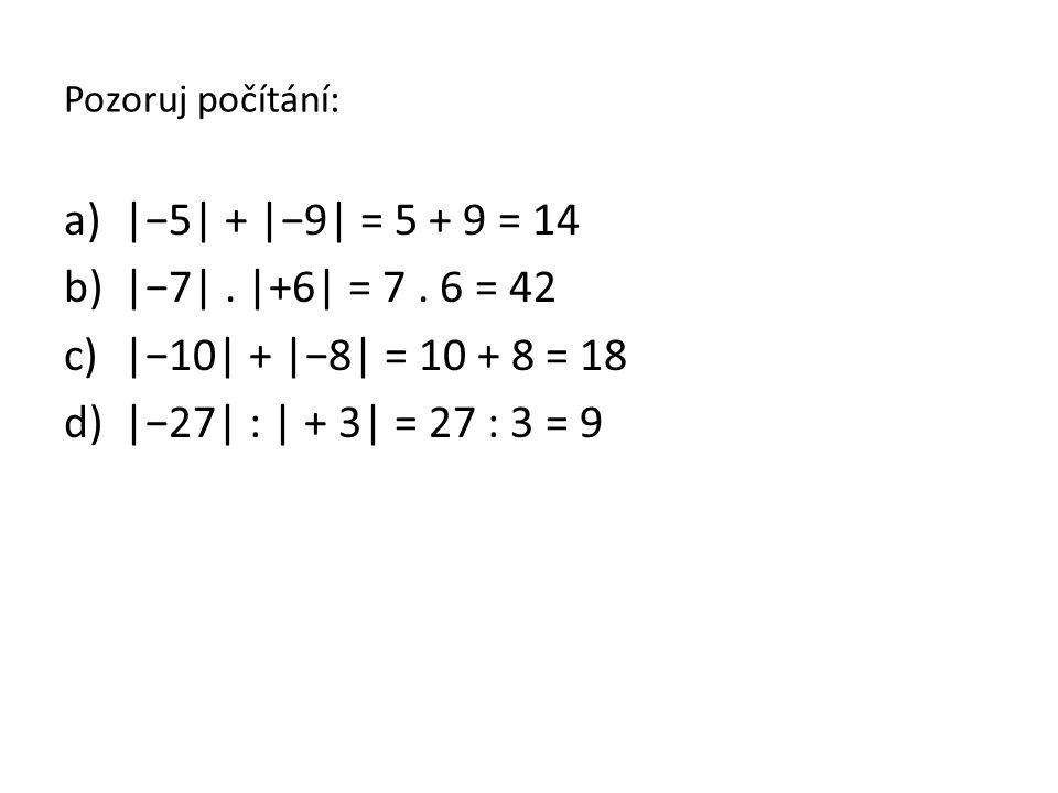 Pozoruj počítání: a)|−5| + |−9| = 5 + 9 = 14 b)|−7|. |+6| = 7. 6 = 42 c)|−10| + |−8| = 10 + 8 = 18 d)|−27| : | + 3| = 27 : 3 = 9