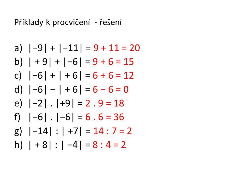 Příklady k procvičení - řešení a)|−9| + |−11| = 9 + 11 = 20 b)| + 9| + |−6| = 9 + 6 = 15 c)|−6| + | + 6| = 6 + 6 = 12 d)|−6| − | + 6| = 6 − 6 = 0 e)|−