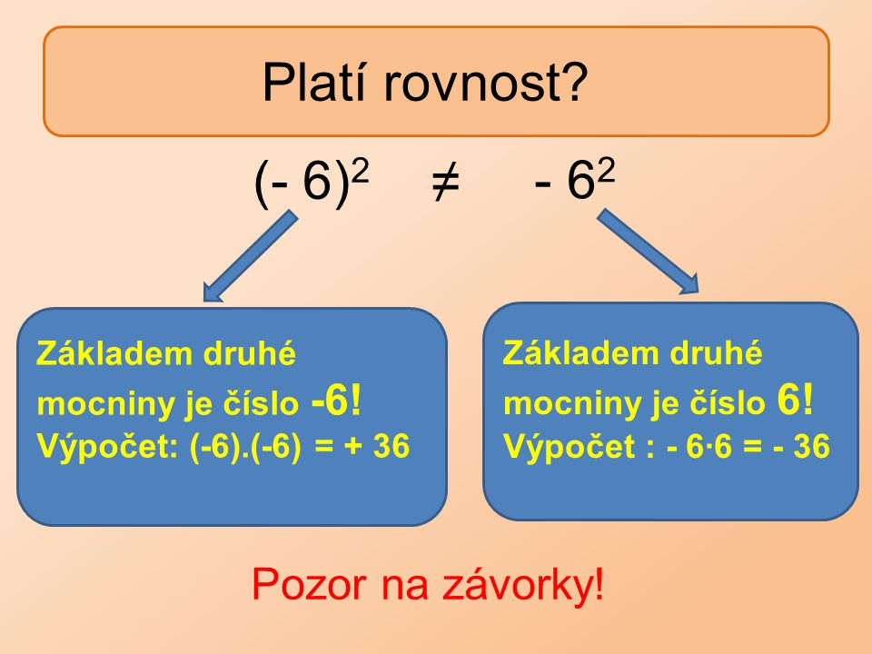 Platí rovnost? Základem druhé mocniny je číslo 6! Výpočet : - 6∙6 = - 36 Základem druhé mocniny je číslo -6! Výpočet: (-6).(-6) = + 36 Pozor na závork