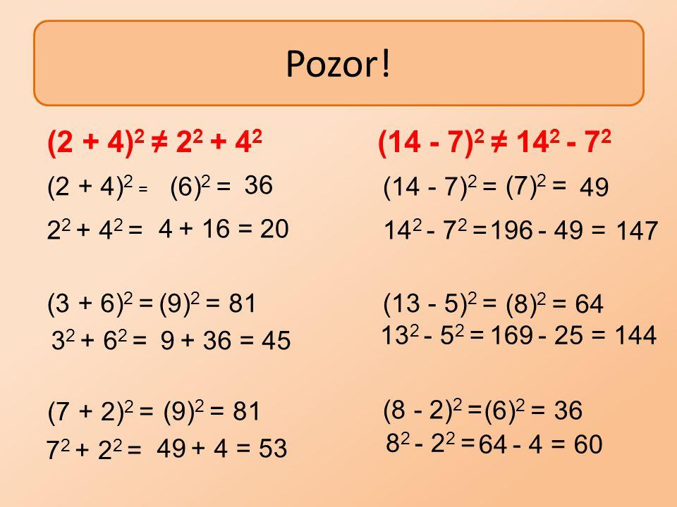 Pozor! (2 + 4) 2 ≠ 2 2 + 4 2 (14 - 7) 2 ≠ 14 2 - 7 2 (2 + 4) 2 = 36 (6) 2 =(14 - 7) 2 = (7) 2 = 49 2 2 + 4 2 = 4 + 16 =20 14 2 - 7 2 =196 - 49 =147 (3