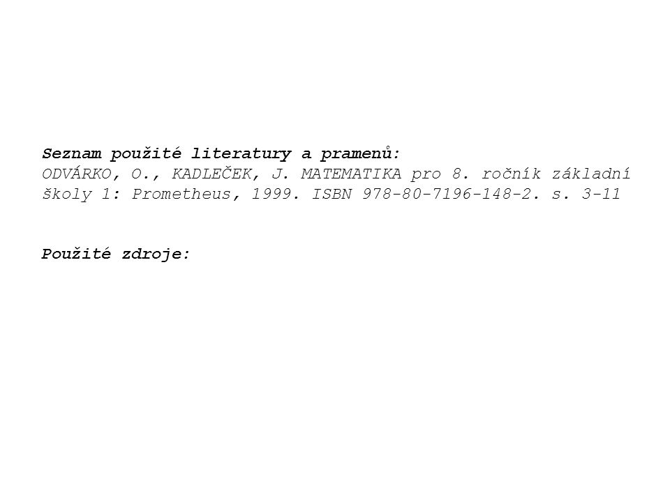 Seznam použité literatury a pramenů: ODVÁRKO, O., KADLEČEK, J. MATEMATIKA pro 8. ročník základní školy 1: Prometheus, 1999. ISBN 978-80-7196-148-2. s.