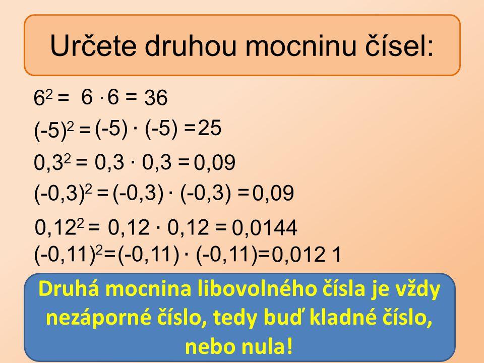 Určete druhou mocninu čísel: 6 2 = (-5) 2 = 0,3 2 = (-0,3) 2 = 0,12 2 = (-0,11) 2 = 6 ∙ 6 = 36 25 0,09 0,012 1 0,0144 0,09 Druhá mocnina libovolného č