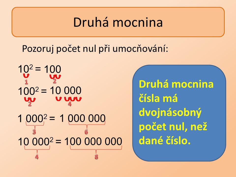 Druhá mocnina 10 000 100 1 000 000 100 000 000 10 2 = 100 2 = 1 000 2 = 10 000 2 = Pozoruj počet nul při umocňování: Druhá mocnina čísla má dvojnásobn