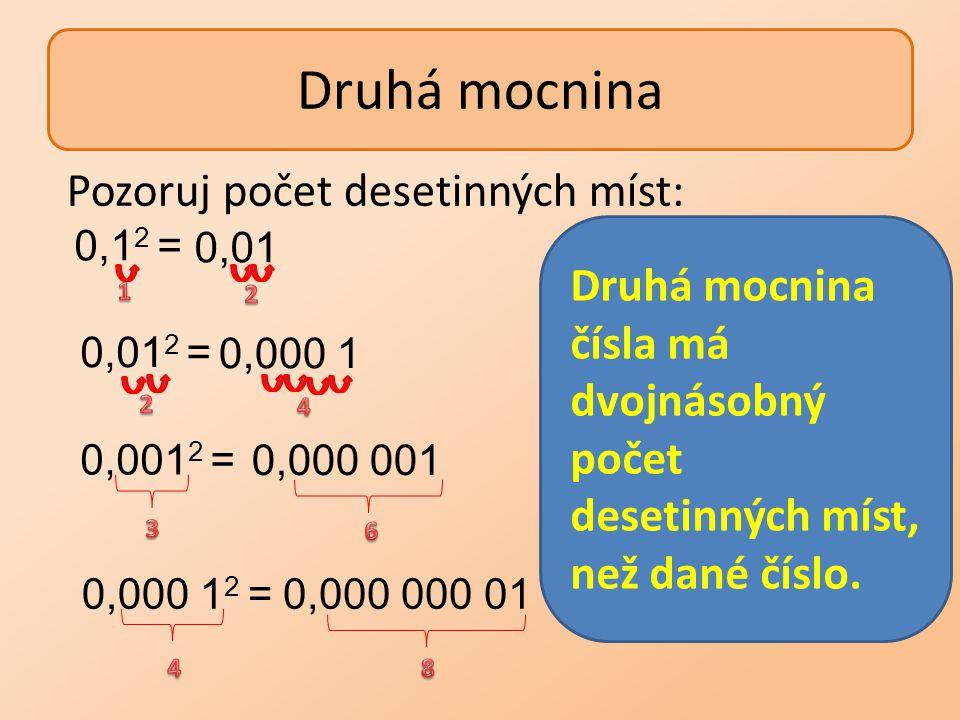 Druhá mocnina 0,1 2 = 0,01 2 = 0,001 2 = 0,000 1 2 = 0,01 0,000 1 0,000 001 0,000 000 01 Pozoruj počet desetinných míst: Druhá mocnina čísla má dvojná