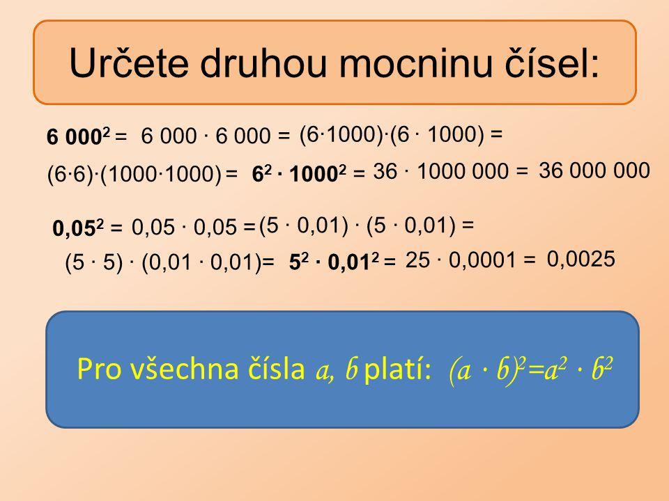 Určete druhou mocninu čísel: 6 000 2 = 6 000 ∙ 6 000 = (6∙1000)∙(6 ∙ 1000) = (6∙6)∙(1000∙1000) =6 2 ∙ 1000 2 = 36 ∙ 1000 000 = 36 000 000 0,05 2 = 0,0