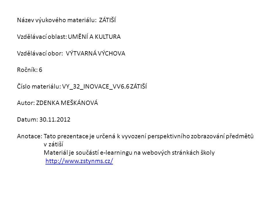 Název výukového materiálu: ZÁTIŠÍ Vzdělávací oblast: UMĚNÍ A KULTURA Vzdělávací obor: VÝTVARNÁ VÝCHOVA Ročník: 6 Číslo materiálu: VY_32_INOVACE_VV6.6 ZÁTIŠÍ Autor: ZDENKA MEŠKÁNOVÁ Datum: 30.11.2012 Anotace: Tato prezentace je určená k vyvození perspektivního zobrazování předmětů v zátiší Materiál je součástí e-learningu na webových stránkách školy http://www.zstynms.cz/