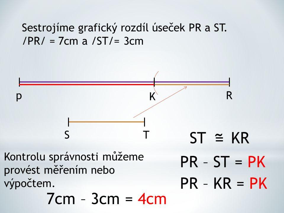Sestrojíme grafický rozdíl úseček PR a ST. /PR/ = 7cm a /ST/= 3cm pR ST K STKR = ˜ PR – ST = PK PR – KR = PK Kontrolu správnosti můžeme provést měření