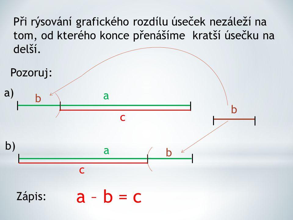 Při rýsování grafického rozdílu úseček nezáleží na tom, od kterého konce přenášíme kratší úsečku na delší. Pozoruj: a) b) a a b b b c c a – b = c Zápi