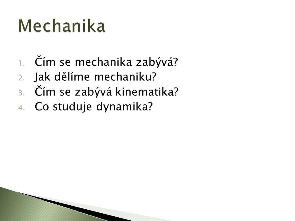 1. Čím se mechanika zabývá? 2. Jak dělíme mechaniku? 3. Čím se zabývá kinematika? 4. Co studuje dynamika?