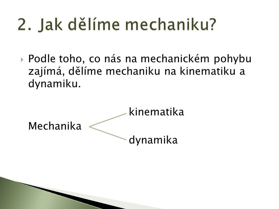  Podle toho, co nás na mechanickém pohybu zajímá, dělíme mechaniku na kinematiku a dynamiku. kinematika Mechanika dynamika