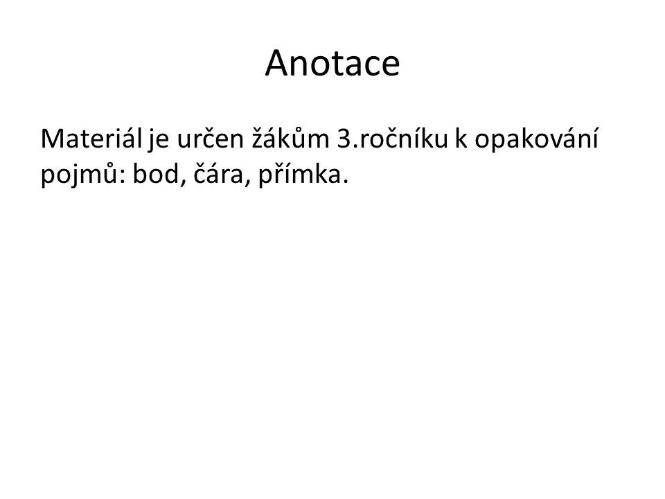 Anotace Materiál je určen žákům 3.ročníku k opakování pojmů: bod, čára, přímka.